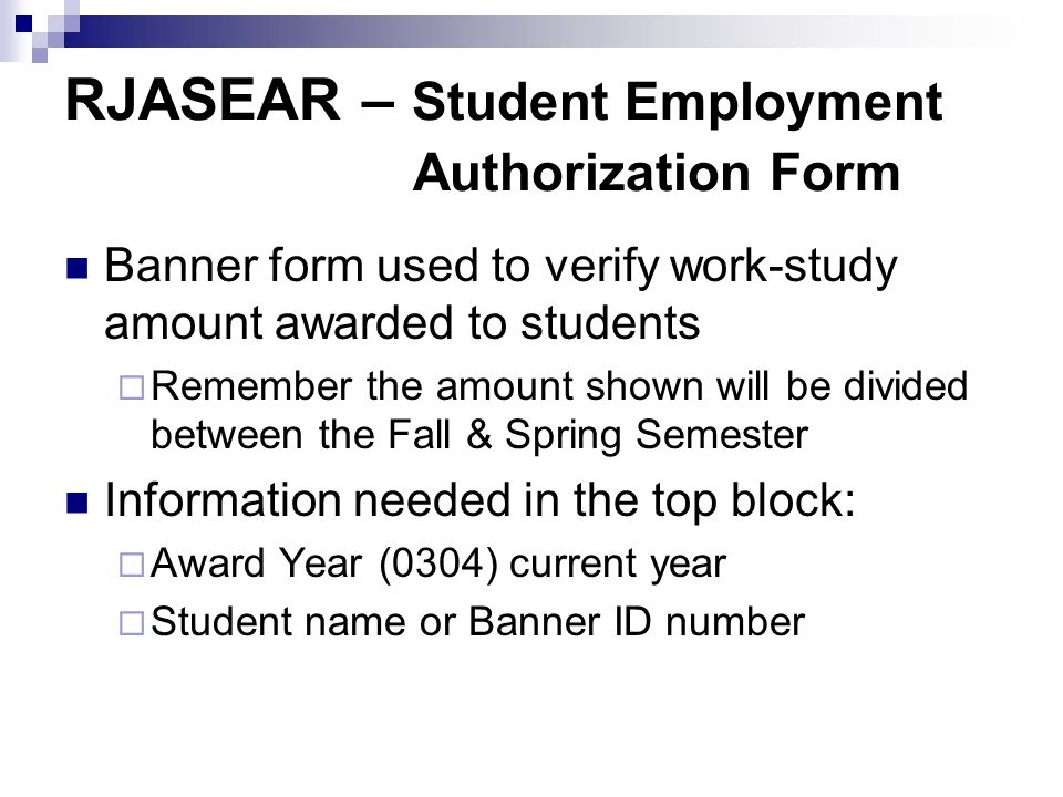 RJASEAR – Student Employment Authorization Form Banner form used to verify work-study amount awarded to students  Remember the amount shown will be divided between the Fall & Spring Semester Information needed in the top block:  Award Year (0304) current year  Student name or Banner ID number