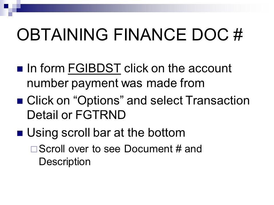 OBTAINING FINANCE DOC # In form FGIBDST click on the account number payment was made from Click on Options and select Transaction Detail or FGTRND Using scroll bar at the bottom  Scroll over to see Document # and Description