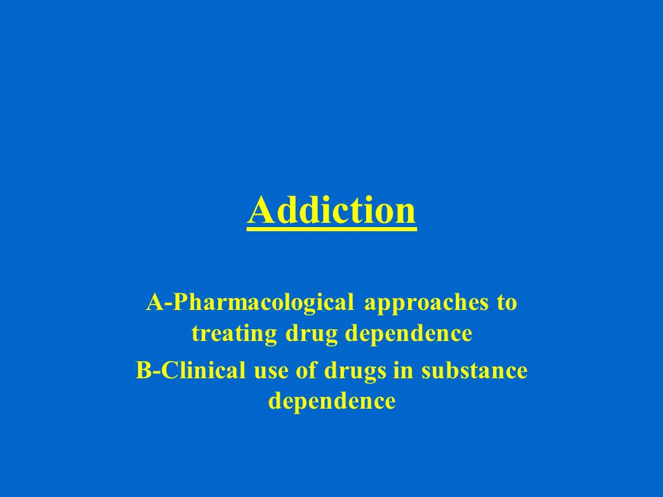 Addiction A-Pharmacological approaches to treating drug dependence B-Clinical use of drugs in substance dependence