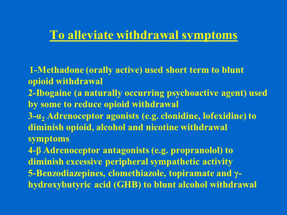 To alleviate withdrawal symptoms 1-Methadone (orally active) used short term to blunt opioid withdrawal 2-Ibogaine (a naturally occurring psychoactive agent) used by some to reduce opioid withdrawal 3-α 2 Adrenoceptor agonists (e.g.