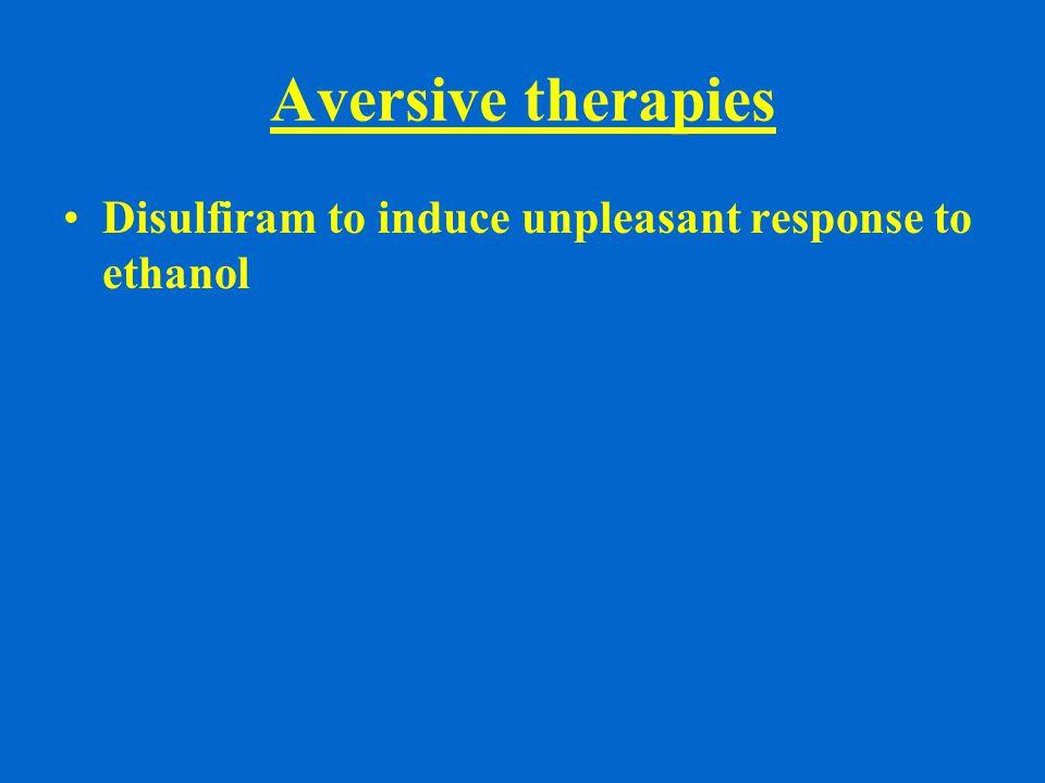 Aversive therapies Disulfiram to induce unpleasant response to ethanol