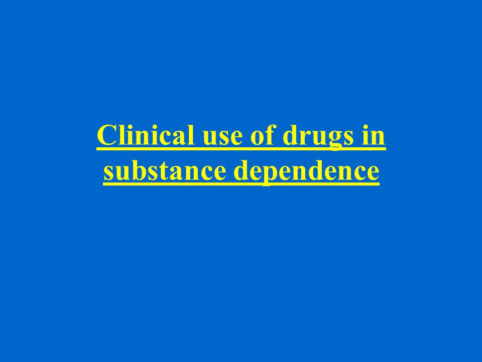 Clinical use of drugs in substance dependence