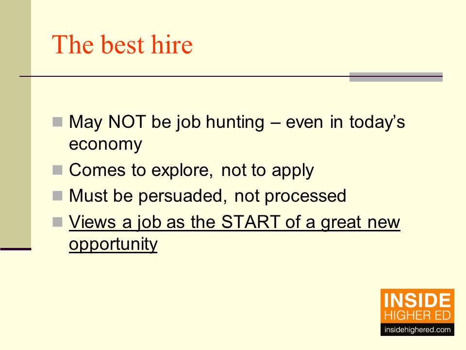 The best hire May NOT be job hunting – even in today's economy Comes to explore, not to apply Must be persuaded, not processed Views a job as the START of a great new opportunity