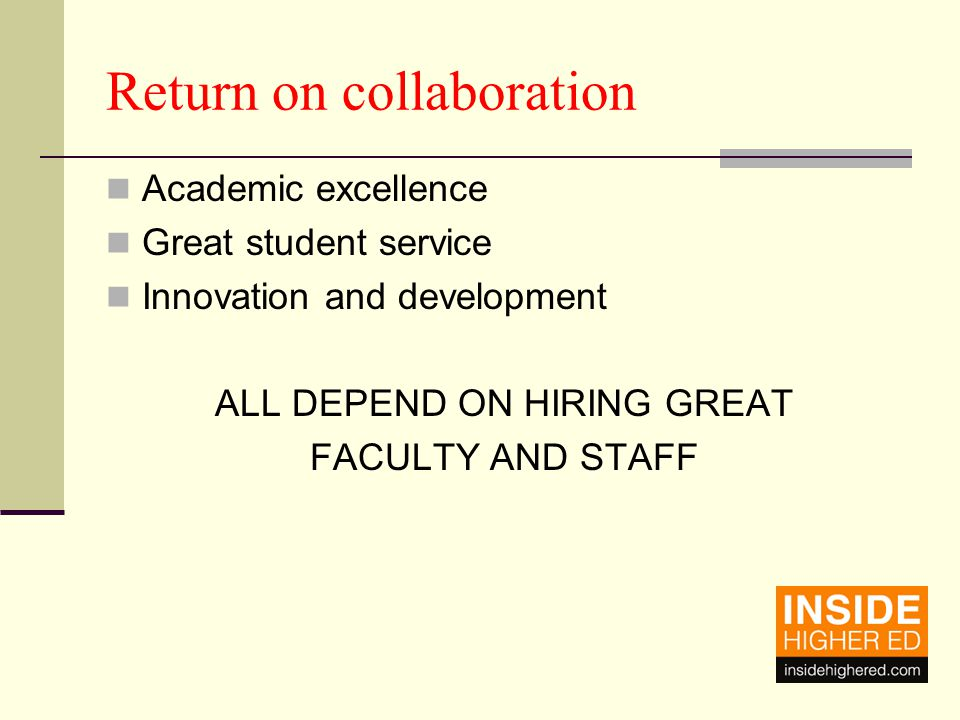 Return on collaboration Academic excellence Great student service Innovation and development ALL DEPEND ON HIRING GREAT FACULTY AND STAFF