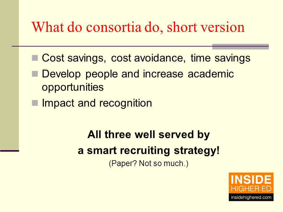 What do consortia do, short version Cost savings, cost avoidance, time savings Develop people and increase academic opportunities Impact and recognition All three well served by a smart recruiting strategy.