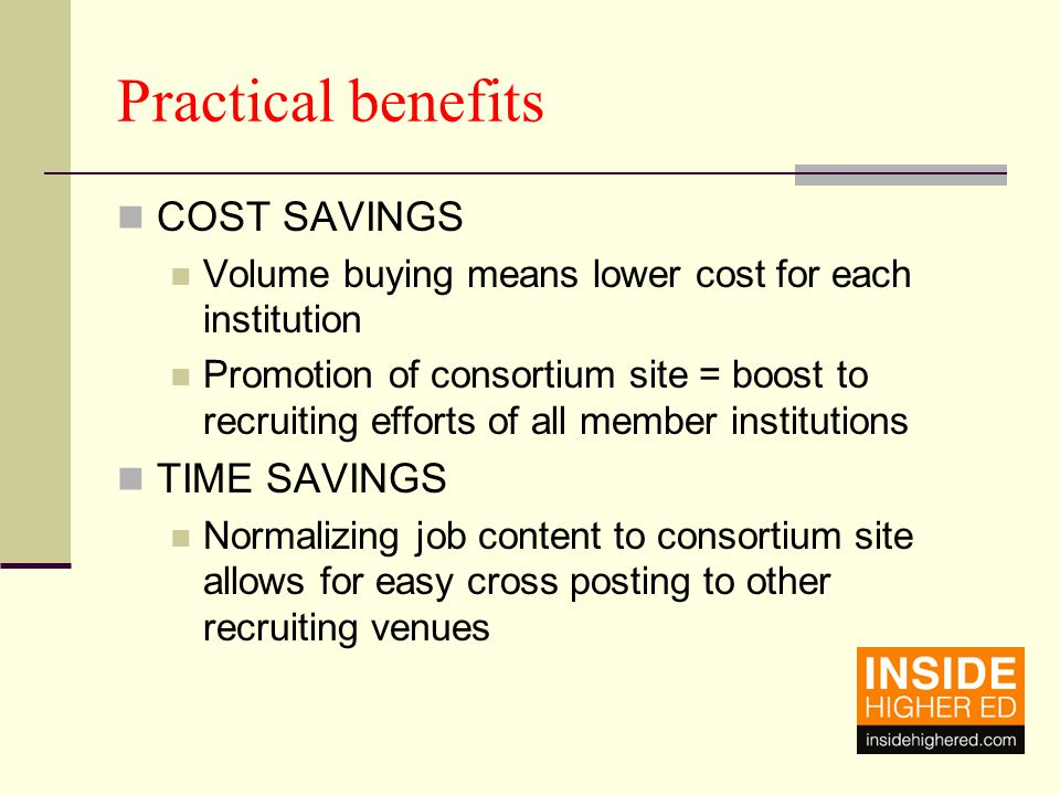 Practical benefits COST SAVINGS Volume buying means lower cost for each institution Promotion of consortium site = boost to recruiting efforts of all member institutions TIME SAVINGS Normalizing job content to consortium site allows for easy cross posting to other recruiting venues