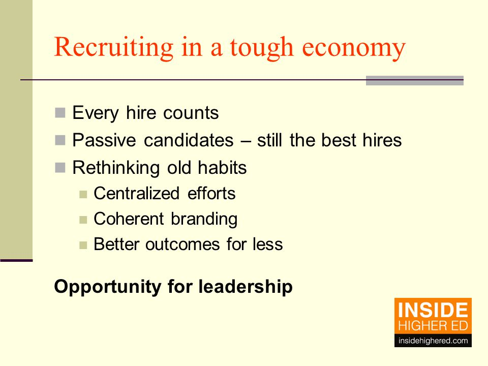 The elements of a great recruiting strategy for a tough economy A compelling employment brand A Web site that transforms prospects into applications A candidate-centric focus from start to finish Cost effective Efficient