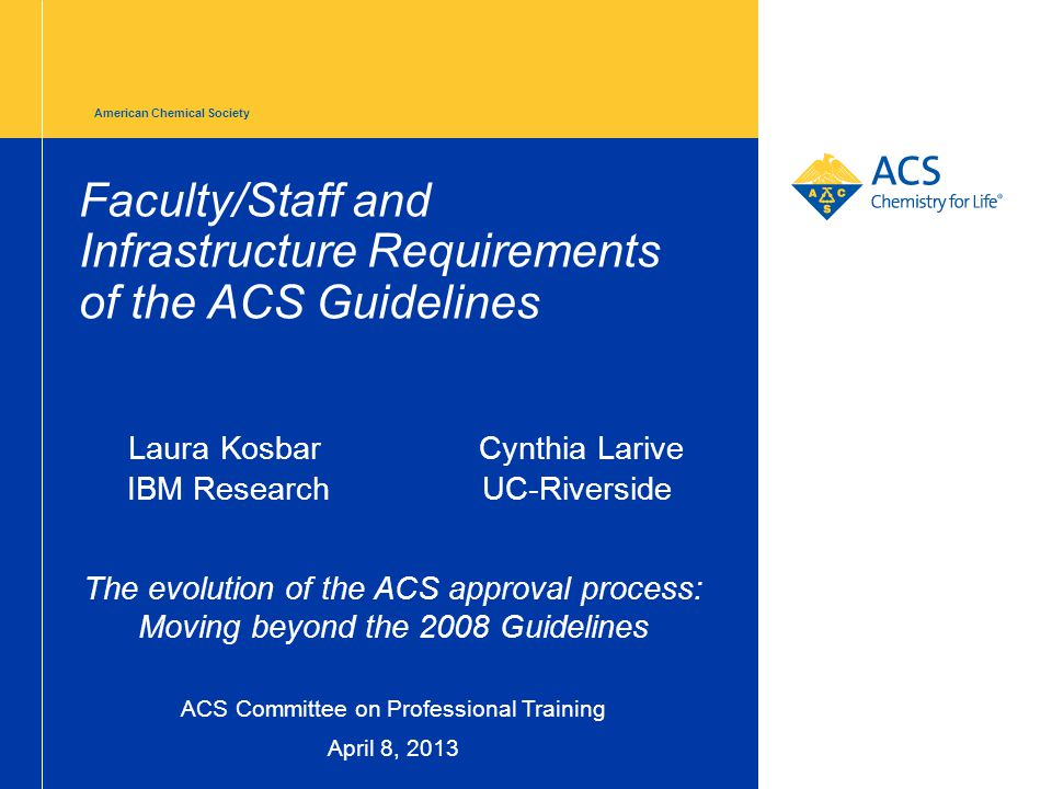 American Chemical Society Faculty/Staff and Infrastructure Requirements of the ACS Guidelines Laura Kosbar Cynthia Larive IBM Research UC-Riverside The evolution of the ACS approval process: Moving beyond the 2008 Guidelines ACS Committee on Professional Training April 8, 2013