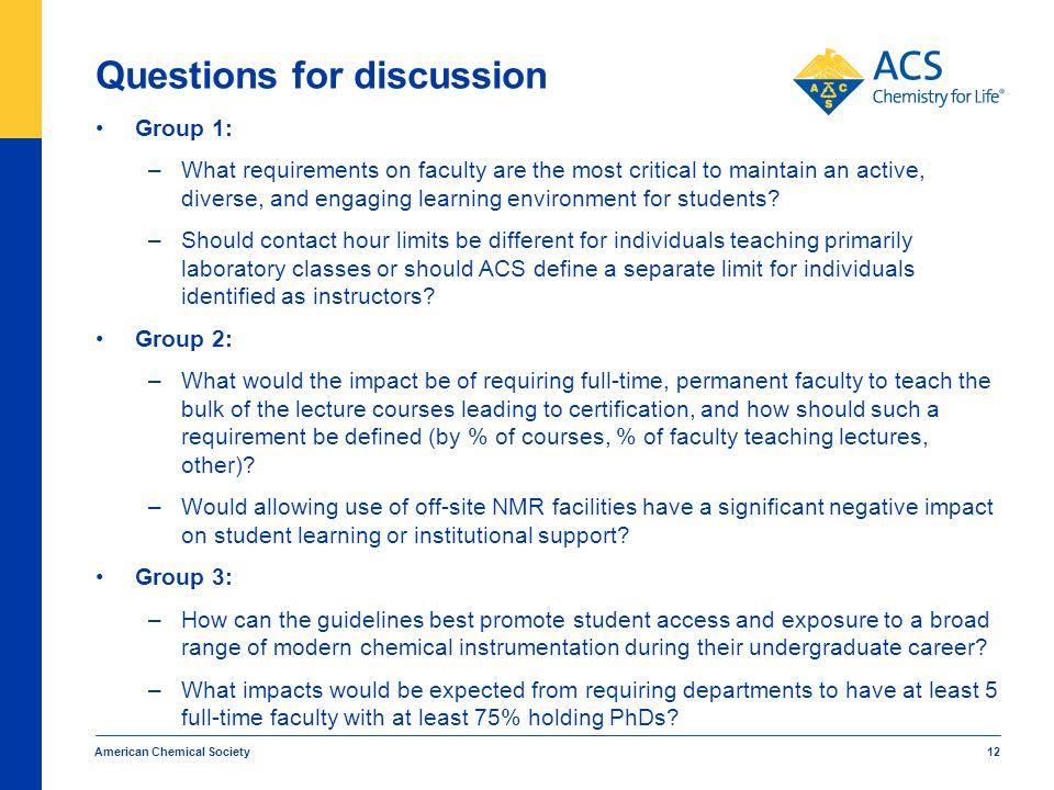American Chemical Society 12 Questions for discussion Group 1: –What requirements on faculty are the most critical to maintain an active, diverse, and engaging learning environment for students.