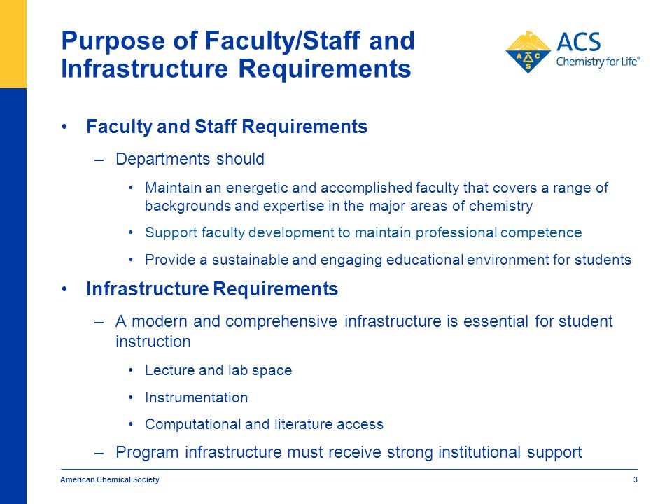 American Chemical Society 3 Purpose of Faculty/Staff and Infrastructure Requirements Faculty and Staff Requirements –Departments should Maintain an energetic and accomplished faculty that covers a range of backgrounds and expertise in the major areas of chemistry Support faculty development to maintain professional competence Provide a sustainable and engaging educational environment for students Infrastructure Requirements –A modern and comprehensive infrastructure is essential for student instruction Lecture and lab space Instrumentation Computational and literature access –Program infrastructure must receive strong institutional support