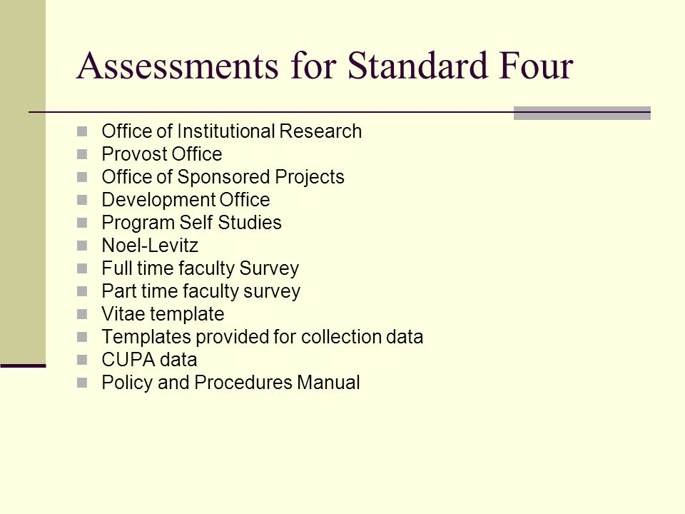 Assessments for Standard Four Office of Institutional Research Provost Office Office of Sponsored Projects Development Office Program Self Studies Noel-Levitz Full time faculty Survey Part time faculty survey Vitae template Templates provided for collection data CUPA data Policy and Procedures Manual
