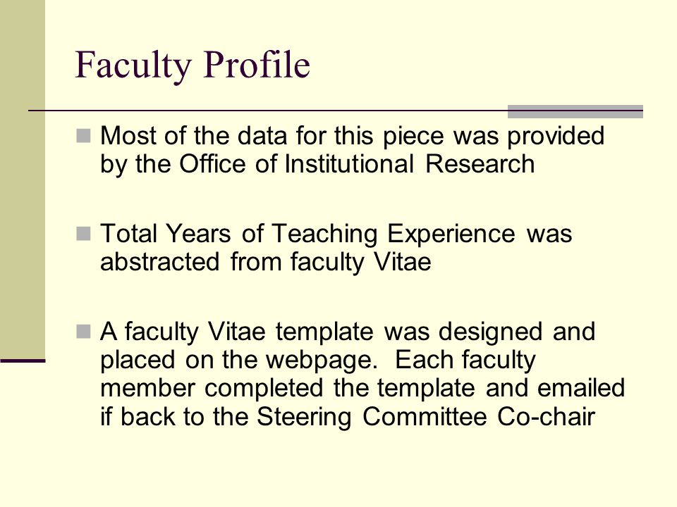 Faculty Profile Most of the data for this piece was provided by the Office of Institutional Research Total Years of Teaching Experience was abstracted from faculty Vitae A faculty Vitae template was designed and placed on the webpage.