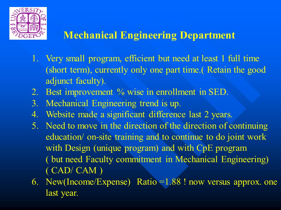 Mechanical Engineering Department 1.Very small program, efficient but need at least 1 full time (short term), currently only one part time.( Retain the good adjunct faculty).