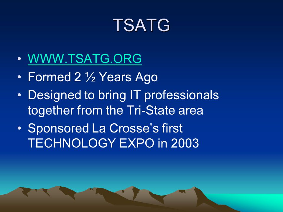 TSATG WWW.TSATG.ORG Formed 2 ½ Years Ago Designed to bring IT professionals together from the Tri-State area Sponsored La Crosse's first TECHNOLOGY EX