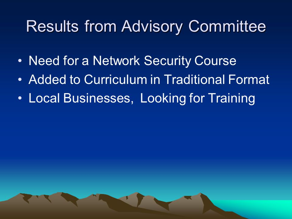 Results from Advisory Committee Need for a Network Security Course Added to Curriculum in Traditional Format Local Businesses, Looking for Training
