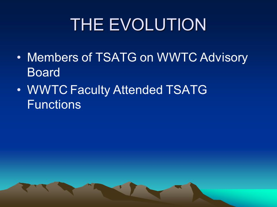 THE EVOLUTION Members of TSATG on WWTC Advisory Board WWTC Faculty Attended TSATG Functions