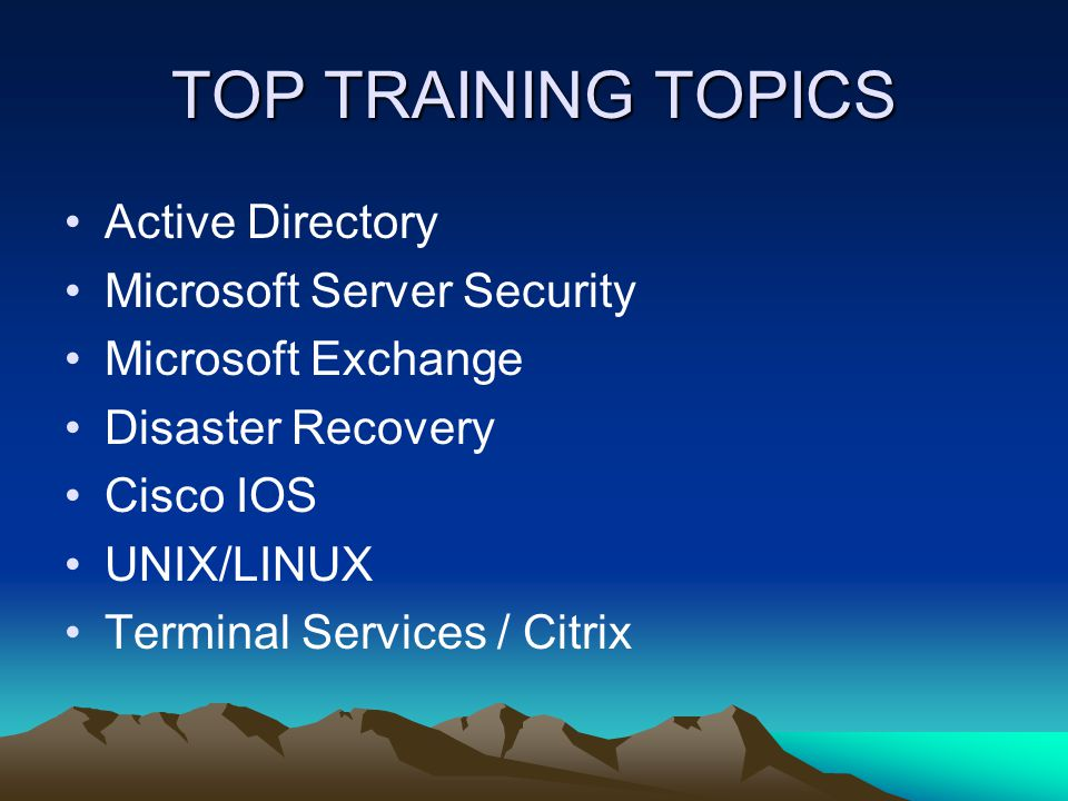 TOP TRAINING TOPICS Active Directory Microsoft Server Security Microsoft Exchange Disaster Recovery Cisco IOS UNIX/LINUX Terminal Services / Citrix