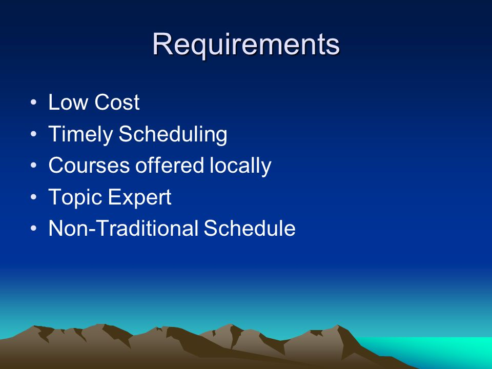 Requirements Low Cost Timely Scheduling Courses offered locally Topic Expert Non-Traditional Schedule