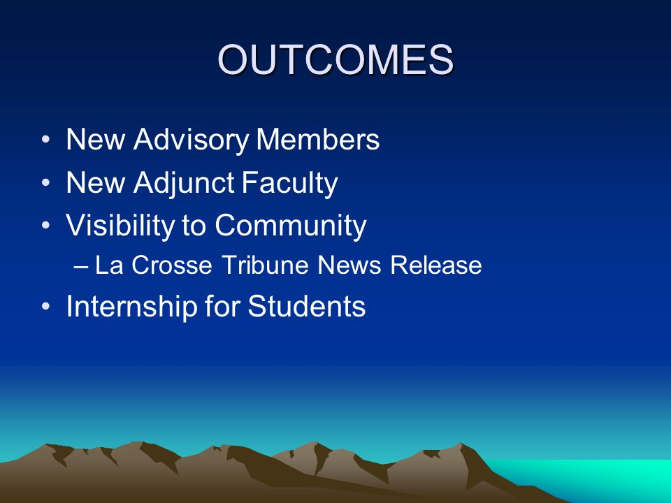 OUTCOMES New Advisory Members New Adjunct Faculty Visibility to Community –La Crosse Tribune News Release Internship for Students