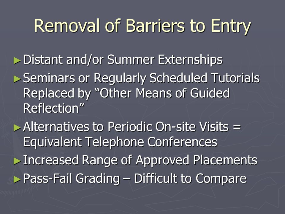 Removal of Barriers to Entry ► Distant and/or Summer Externships ► Seminars or Regularly Scheduled Tutorials Replaced by Other Means of Guided Reflection ► Alternatives to Periodic On-site Visits = Equivalent Telephone Conferences ► Increased Range of Approved Placements ► Pass-Fail Grading – Difficult to Compare