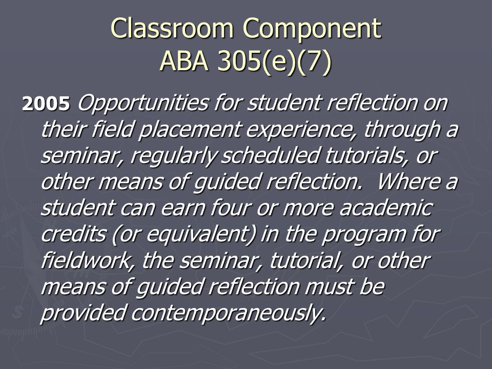 Classroom Component ABA 305(e)(7) 2005 Opportunities for student reflection on their field placement experience, through a seminar, regularly schedule
