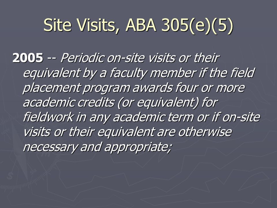 Site Visits, ABA 305(e)(5) 2005 -- Periodic on-site visits or their equivalent by a faculty member if the field placement program awards four or more