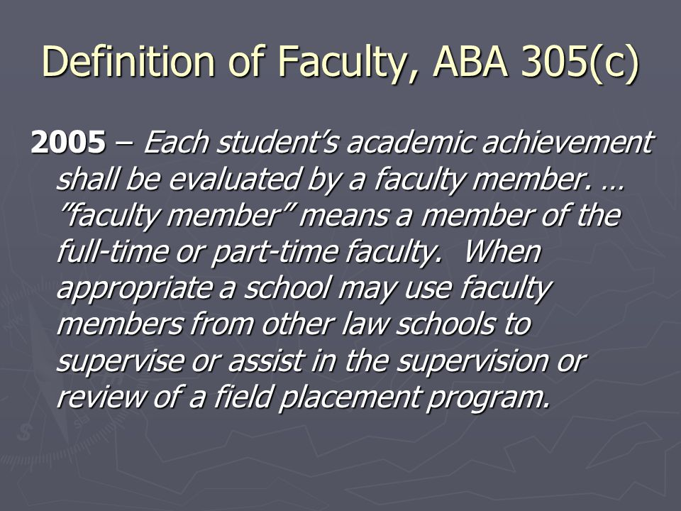Definition of Faculty, ABA 305(c) 2005 – Each student's academic achievement shall be evaluated by a faculty member.