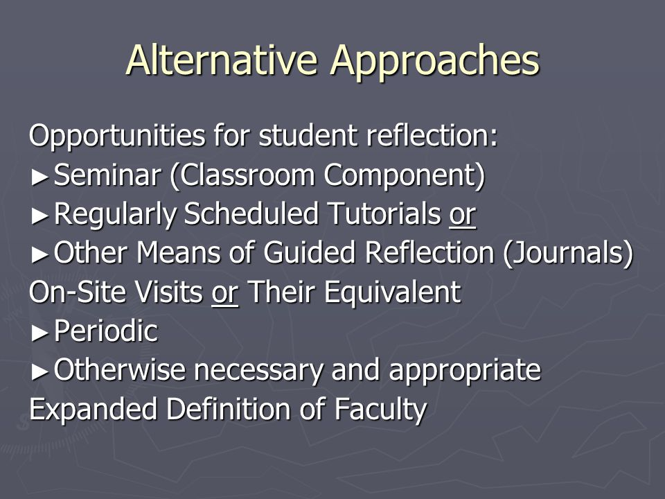 Alternative Approaches Opportunities for student reflection: ► Seminar (Classroom Component) ► Regularly Scheduled Tutorials or ► Other Means of Guided Reflection (Journals) On-Site Visits or Their Equivalent ► Periodic ► Otherwise necessary and appropriate Expanded Definition of Faculty