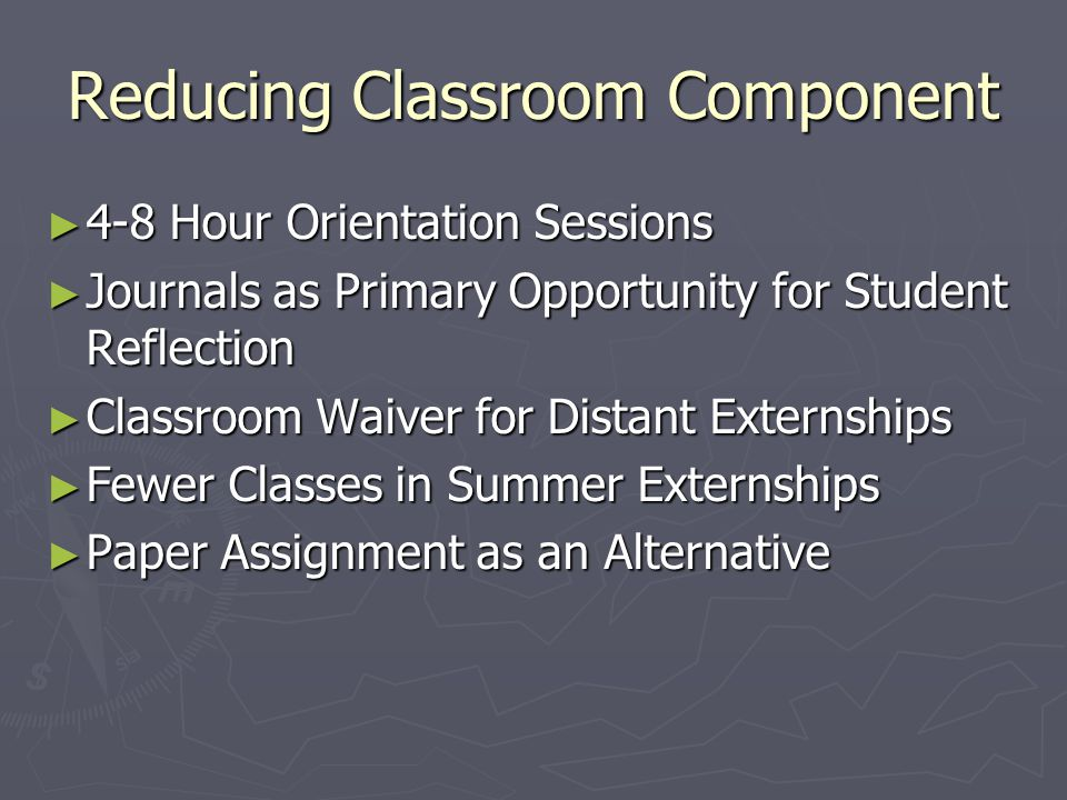Reducing Classroom Component ► 4-8 Hour Orientation Sessions ► Journals as Primary Opportunity for Student Reflection ► Classroom Waiver for Distant Externships ► Fewer Classes in Summer Externships ► Paper Assignment as an Alternative