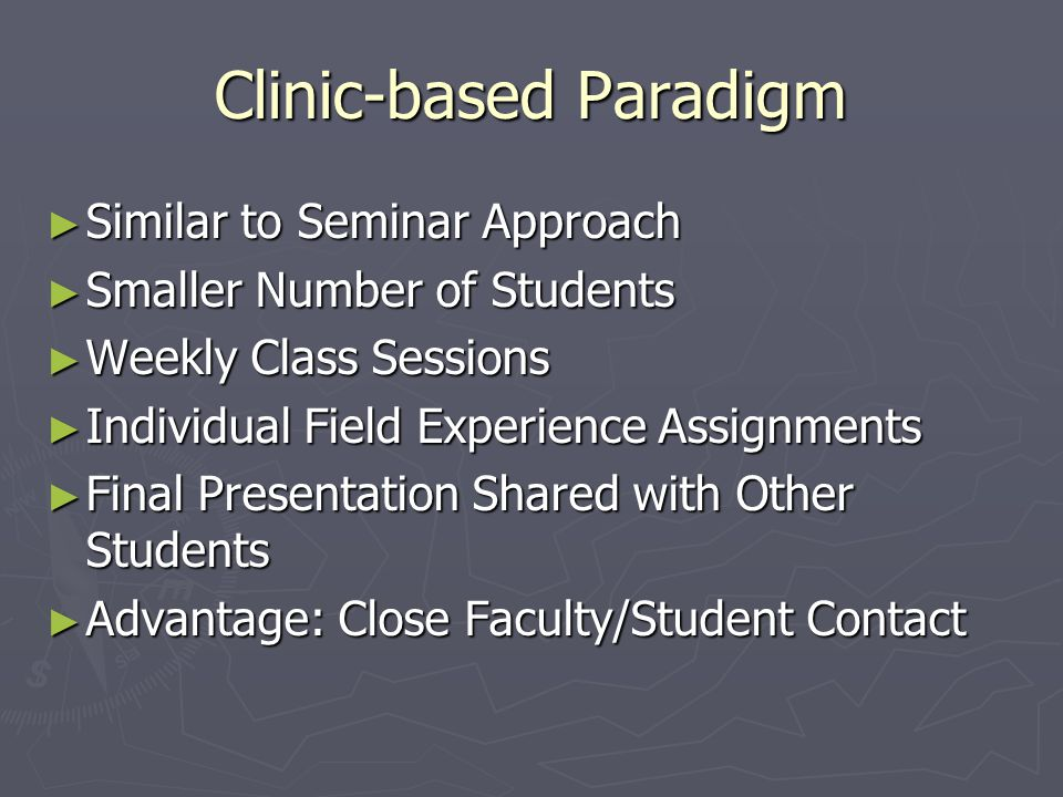 Clinic-based Paradigm ► Similar to Seminar Approach ► Smaller Number of Students ► Weekly Class Sessions ► Individual Field Experience Assignments ► F