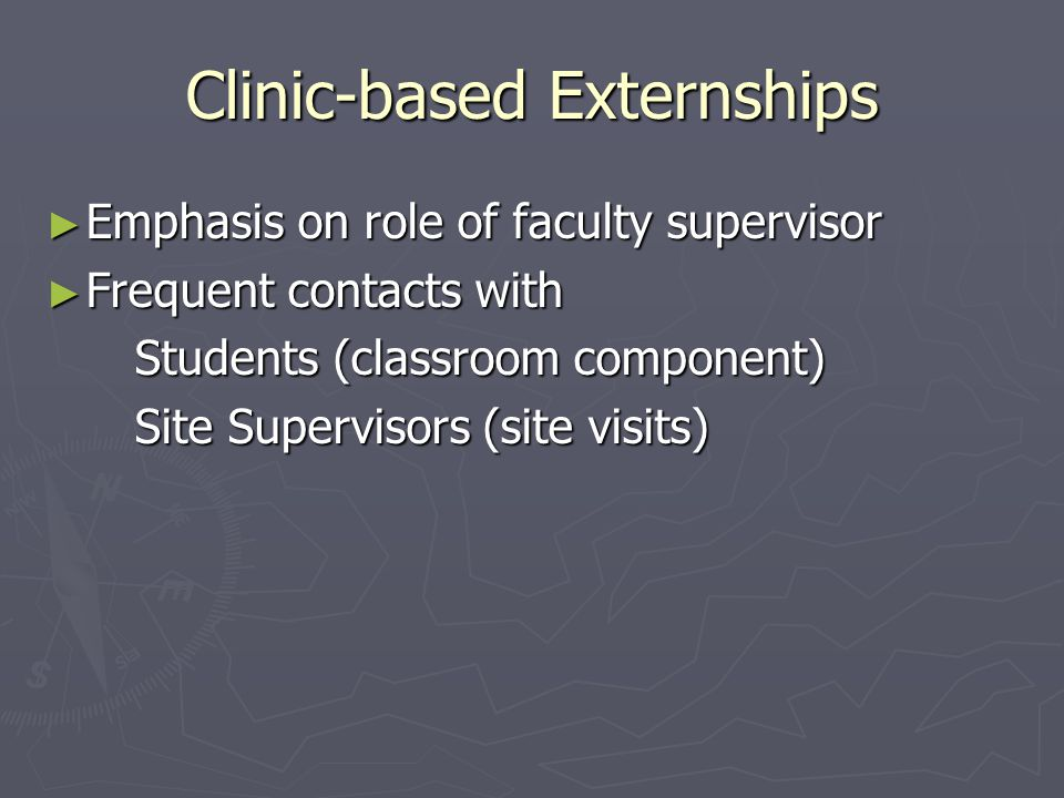 Apprenticeship-based Externships ► Emphasis on Supervising Judge or Attorney ► Primary Responsibility on Student ► Reflective Journals to Faculty Supervisor ► Faculty Contact with Student – Orientation, Individual Meetings and Final Interview ► Faculty Contact with Site Supervisor – Site Visits or Telephone Conferences
