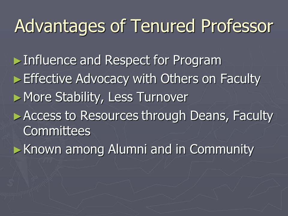 Advantages of Tenured Professor ► Influence and Respect for Program ► Effective Advocacy with Others on Faculty ► More Stability, Less Turnover ► Acce