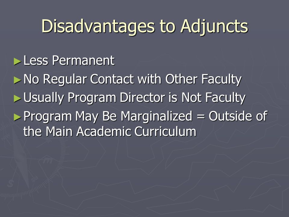 Disadvantages to Adjuncts ► Less Permanent ► No Regular Contact with Other Faculty ► Usually Program Director is Not Faculty ► Program May Be Marginal