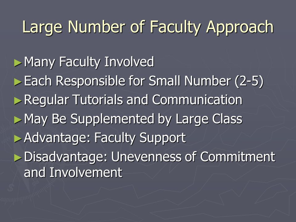 Large Number of Faculty Approach ► Many Faculty Involved ► Each Responsible for Small Number (2-5) ► Regular Tutorials and Communication ► May Be Supplemented by Large Class ► Advantage: Faculty Support ► Disadvantage: Unevenness of Commitment and Involvement