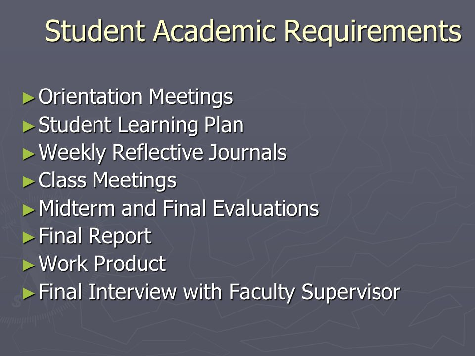 Student Academic Requirements ► Orientation Meetings ► Student Learning Plan ► Weekly Reflective Journals ► Class Meetings ► Midterm and Final Evaluations ► Final Report ► Work Product ► Final Interview with Faculty Supervisor