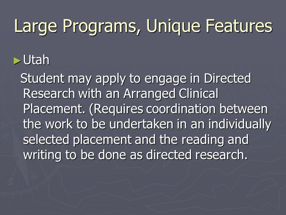 Large Programs, Unique Features ► Utah Student may apply to engage in Directed Research with an Arranged Clinical Placement. (Requires coordination be