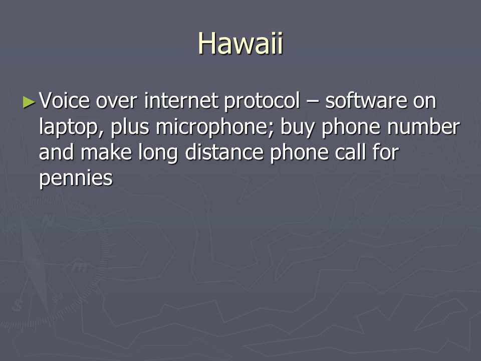 Hawaii ► Voice over internet protocol – software on laptop, plus microphone; buy phone number and make long distance phone call for pennies