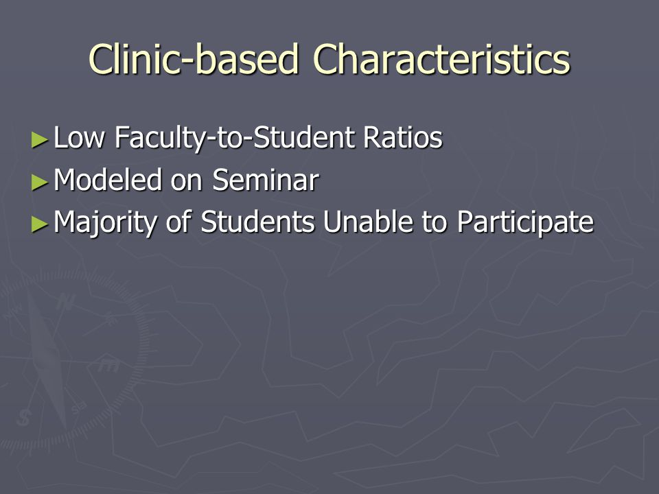 Clinic-based Characteristics ► Low Faculty-to-Student Ratios ► Modeled on Seminar ► Majority of Students Unable to Participate