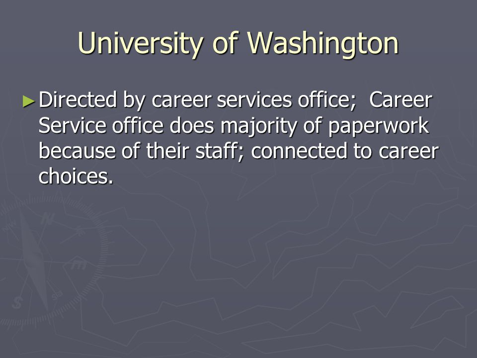 University of Washington ► Directed by career services office; Career Service office does majority of paperwork because of their staff; connected to career choices.