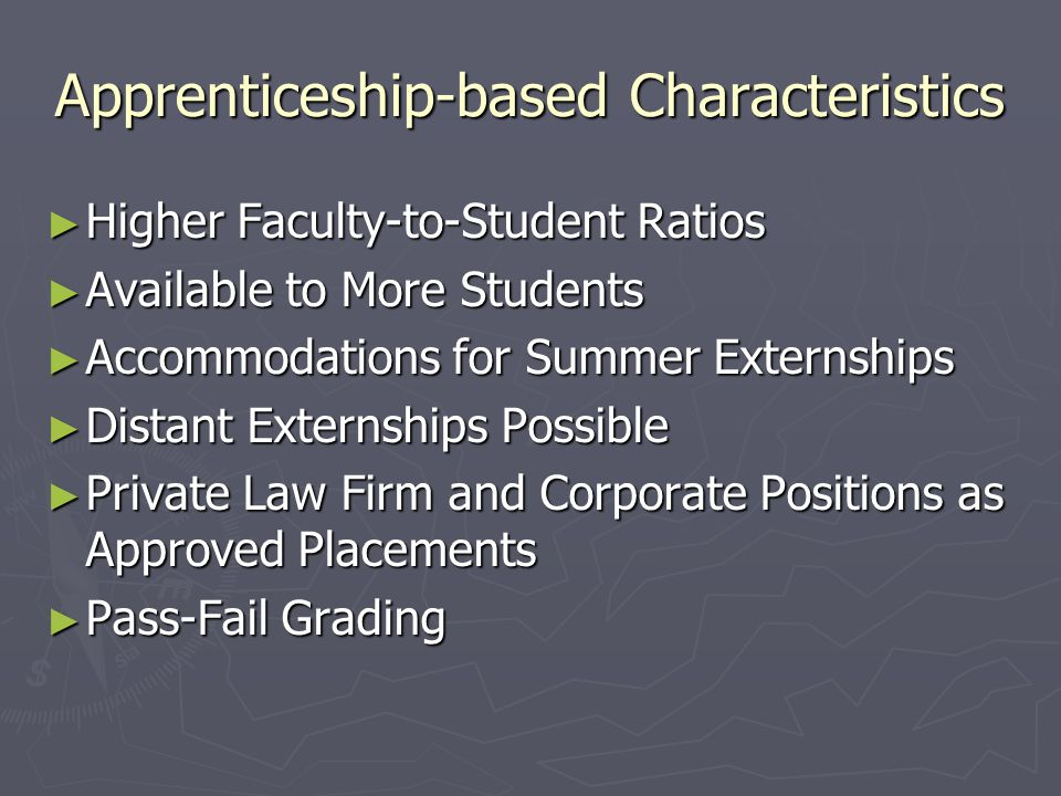 Apprenticeship-based Characteristics ► Higher Faculty-to-Student Ratios ► Available to More Students ► Accommodations for Summer Externships ► Distant Externships Possible ► Private Law Firm and Corporate Positions as Approved Placements ► Pass-Fail Grading
