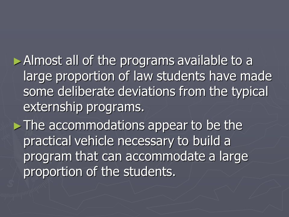 ► Almost all of the programs available to a large proportion of law students have made some deliberate deviations from the typical externship programs.