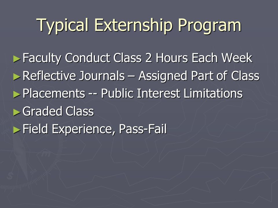 Tenured Professor Approach ► Similar to Other Large Law School Courses ► Student Contact in Class or through Journals ► Field Experiences are the Text ► Other Academic Assignments – Reports, Evaluations, Work Product ► Advantage: Large Number of Students, up to 100-150