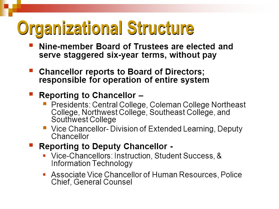 Organizational Structure  Nine-member Board of Trustees are elected and serve staggered six-year terms, without pay  Chancellor reports to Board of Directors; responsible for operation of entire system  Reporting to Chancellor –  Presidents: Central College, Coleman College Northeast College, Northwest College, Southeast College, and Southwest College  Vice Chancellor- Division of Extended Learning, Deputy Chancellor  Reporting to Deputy Chancellor -  Vice-Chancellors: Instruction, Student Success, & Information Technology  Associate Vice Chancellor of Human Resources, Police Chief, General Counsel