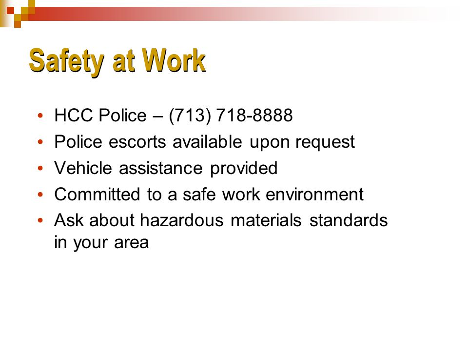 Safety at Work  HCC Police – (713) 718-8888  Police escorts available upon request  Vehicle assistance provided  Committed to a safe work environment  Ask about hazardous materials standards in your area