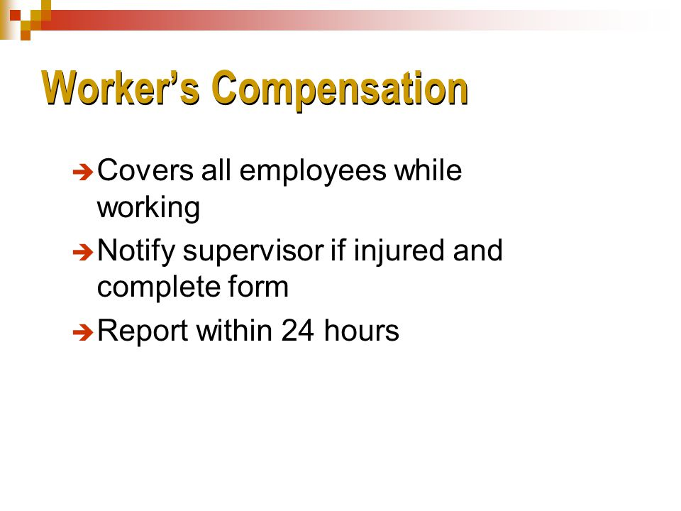 Worker's Compensation  Covers all employees while working  Notify supervisor if injured and complete form  Report within 24 hours