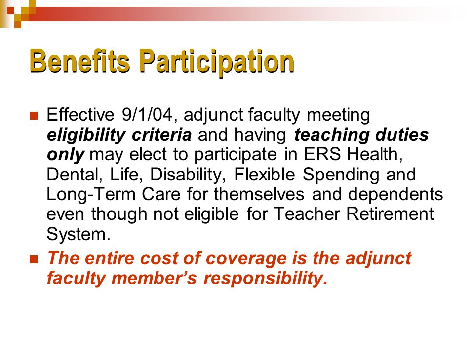 Benefits Participation Effective 9/1/04, adjunct faculty meeting eligibility criteria and having teaching duties only may elect to participate in ERS Health, Dental, Life, Disability, Flexible Spending and Long-Term Care for themselves and dependents even though not eligible for Teacher Retirement System.