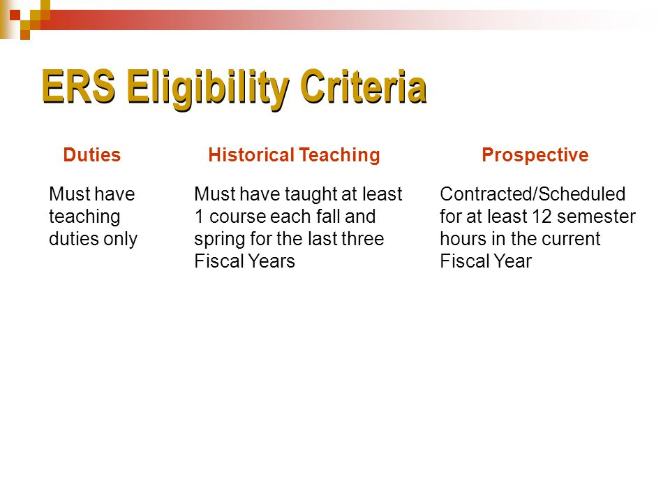 ERS Eligibility Criteria Must have teaching duties only Must have taught at least 1 course each fall and spring for the last three Fiscal Years Contracted/Scheduled for at least 12 semester hours in the current Fiscal Year DutiesHistorical TeachingProspective