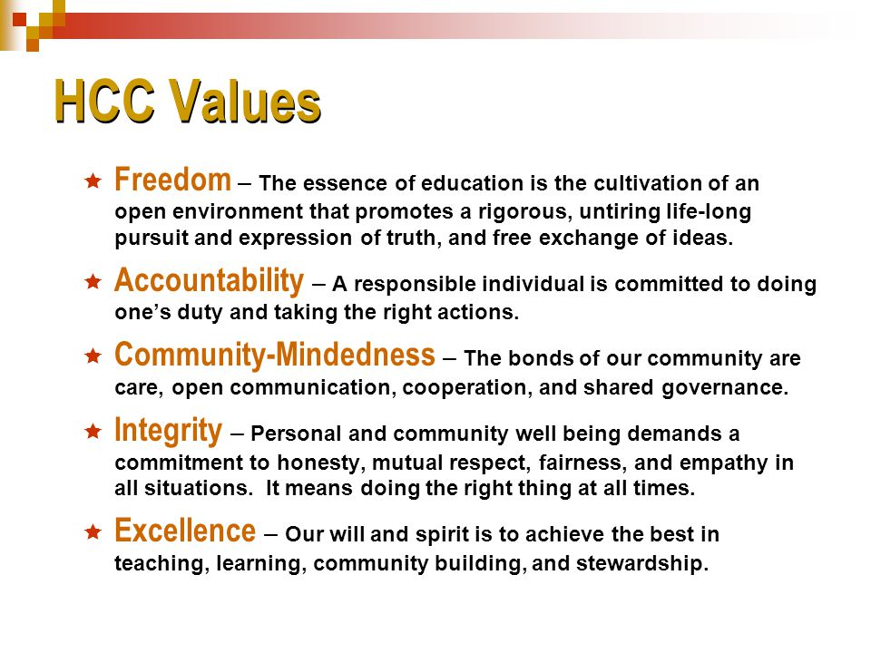 HCC Values  Freedom – The essence of education is the cultivation of an open environment that promotes a rigorous, untiring life-long pursuit and expression of truth, and free exchange of ideas.
