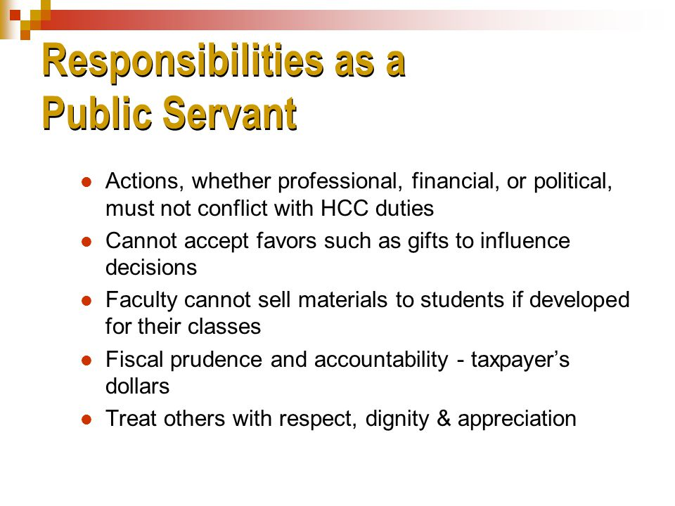 Responsibilities as a Public Servant Actions, whether professional, financial, or political, must not conflict with HCC duties Cannot accept favors such as gifts to influence decisions Faculty cannot sell materials to students if developed for their classes Fiscal prudence and accountability - taxpayer's dollars Treat others with respect, dignity & appreciation