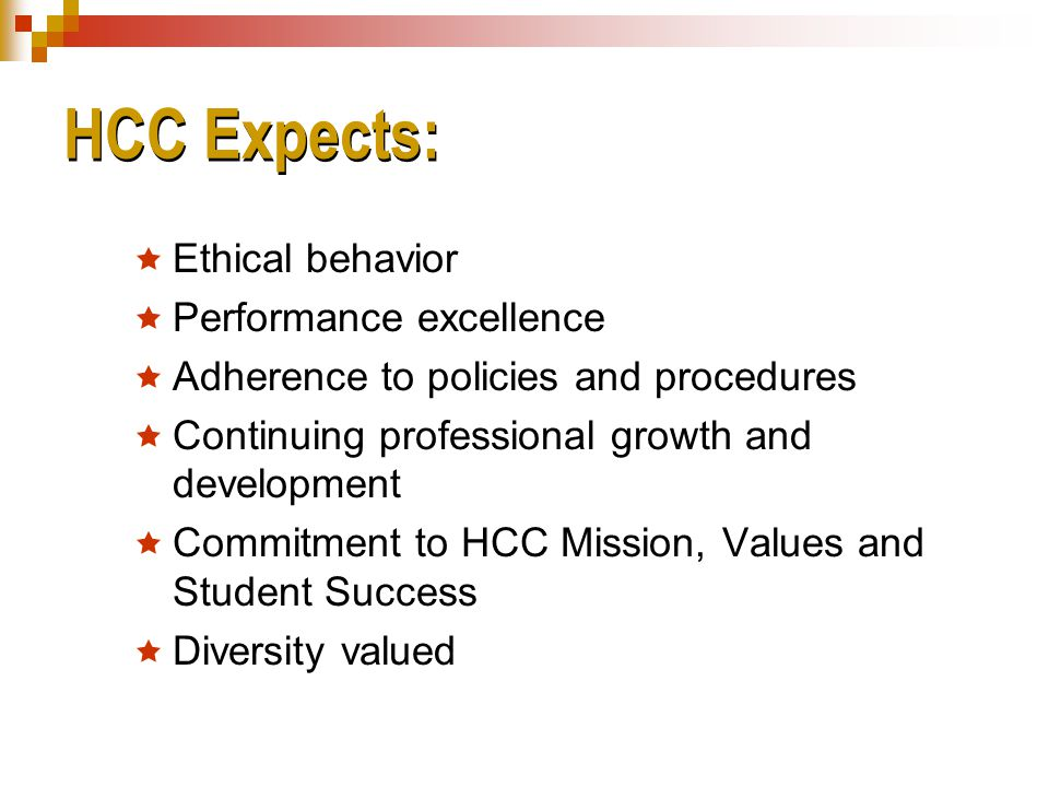 HCC Expects:  Ethical behavior  Performance excellence  Adherence to policies and procedures  Continuing professional growth and development  Commitment to HCC Mission, Values and Student Success  Diversity valued